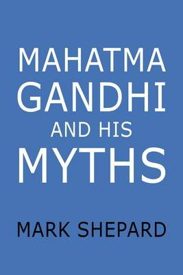 Mahatma Gandhi and His Myths: Civil Disobedience, Nonviolence, and Satyagraha in the Real World (Plus Why it's 'Gandhi,' Not 'Ghandi') (Paperback)