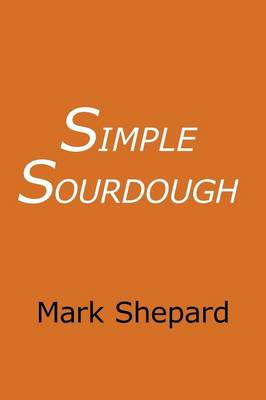 Simple Sourdough: Make Your Own Starter without Store-Bought Yeast and Bake the Best Bread in the World with This Simplest of Recipes for Making Sourdough (Paperback)