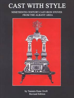 Cast with Style: Nineteenth Century Cast-Iron Stoves from the Albany Area, Revised Edition - Albany Institute of History and Art (Paperback)