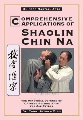 Comprehensive Applications of Shaolin Chin Na: The Practical Defense of Chinese Seizing Arts for All Styles (Paperback)