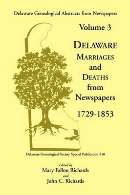 Delaware Genealogical Abstracts from Newspapers. Volume 3: Delaware Marriages and Deaths from the Newspapers 1729-1853 - V. : Special Publication / Delaware Genealogical Society (Paperback)