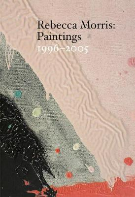 Rebecca Morris - Paintings 1996-2005 (Paperback)