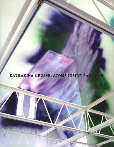 Katharina Grosse; Atoms Inside Balloons (Paperback)