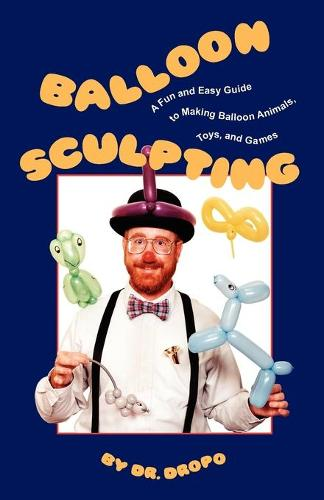 Balloon Sculpting: A Fun & Easy Guide to Making Balloon Animals, Toys & Games (Paperback)