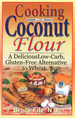 Cooking with Coconut Flour: A Delicious Low-Carb, Gluten-Free Alternative to Wheat - 2nd Edition (Paperback)
