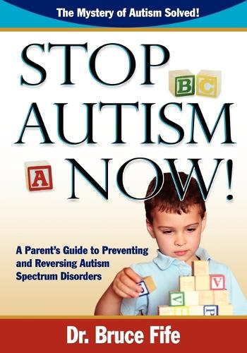 Stop Autism Now!: A Parent's Guide To Preventing & Reversing Autism Spectrum Disorders (Paperback)
