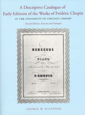 A Descriptive Catalogue of Early Editions of the Works of Frederic Chopin in the University of Chicago Library (Hardback)