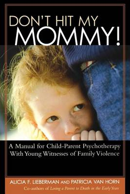 Don't Hit My Mommy!: A Manual for Child-parent Psychotherapy with Young Witnesses of Family Violence (Paperback)