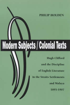 Hugh Clifford and the Discipline of English Literature in the Straits Settlements and Malaya, 1895-1907 - Modern Subjects/Colonial Texts S. (Paperback)