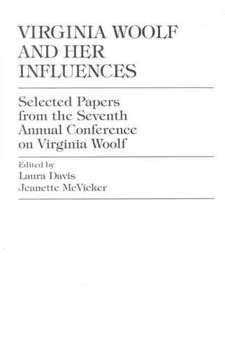 Virginia Woolf and Her Influences: Selected Papers from the Seventh Annual Conference on Virginia Woolf (Hardback)