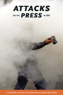 Attacks on the Press in 2007: A worldwide survey by the committee to protect journalists (Paperback)