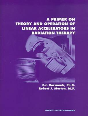 A Primer on Theory and Operation of Linear Accelerators in Radiation Therapy (Paperback)