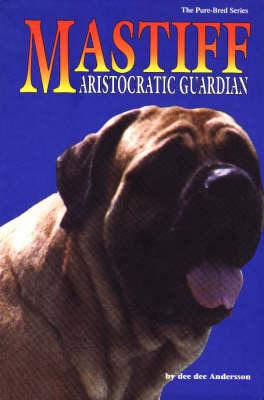 The Mastiff: Aristocratic Guardian - Pure-Bred S. (Hardback)
