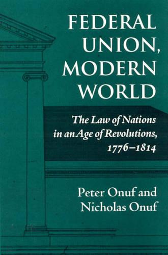 Federal Union, Modern World: The Law of Nations in an Age of Revolutions, 1776-1814 (Hardback)