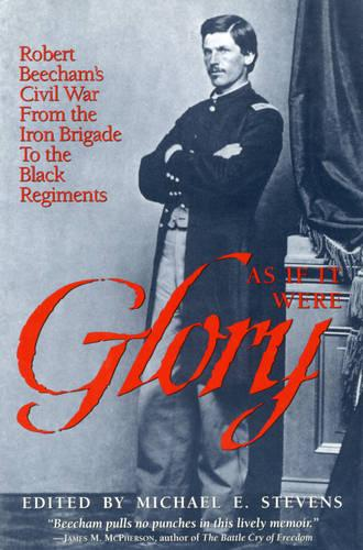 As If It Were Glory: Robert Beecham's Civil War from the Iron Brigade to the Black Regiments (Hardback)