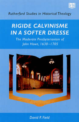 Rigide Calvinisme in a Softer Dresse: The Moderate Presbyterianism of John Howe, 1630-1705 - Rutherford Studies in Historical Theology S. (Paperback)