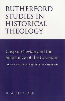 Caspar Olevian and the Substance of the Covenant Caspar Olevian and the Substance of the Covenant: The Double Benefit of Christ - Rutherford Studies in Historical Theology S. (Paperback)