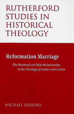 Reformation Marriage: The Husband and Wife Relationship in the Theology of Luther and Calvin (Paperback)
