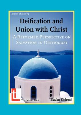 Deification and Union with Christ: A Reformed Perspective on Salvation in Orthodoxy - Latimer Studies No. 74 (Paperback)