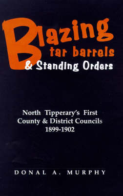 Blazing Tar Barrels and Standing Orders: Tipperary North's First County and District Councils, 1899-1902 - Regional Studies in Political & Administrative History No. 2 (Paperback)