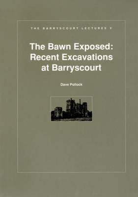 Bawn Exposed: Recent Excavations at Barryscourt - Barryscourt Lectures No. 5 (Paperback)