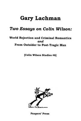 Two Essays on Colin Wilson: World Rejection and Criminal Romantics AND From Outsider to Post-Tragic Man: World Rejection and Criminal Romantics, &, From Outsider to Post-Tragic Man - Colin Wilson Studies No. 6 (Paperback)