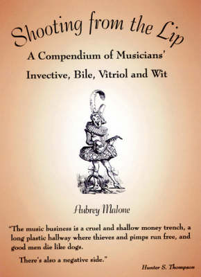 Shooting from the Lip: A Compendium of Musicians' Invective, Bile, Vitriol and Wit (Hardback)