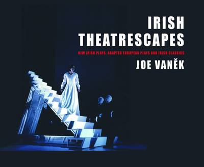 Irish Theatrescapes: New Irish Plays, Adapted European Plays and Irish Classics (Hardback)