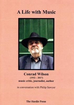 A Life with Music: Conrad Wilson, (1932-2017), music critic, journalist, author in conversation with Philip Sawyer (Paperback)
