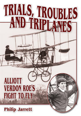 Trials, Troubles and Triplanes: Alliott Verdon Roe's Fight to Fly (Paperback)