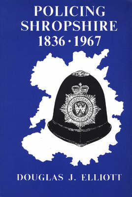 Policing Shropshire, 1836-1967: Year by Year Account of the Shropshire Constabulary and the Police Forces of the Boroughs of Bridgnorth, Ludlow, Oswestry, Shrewsbury and Wenlock (Paperback)