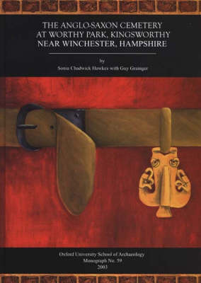 The Anglo-Saxon Cemetery at Worthy Park, Kingsworthy, near Winchester, Hampshire - Oxford University School of Archaeology Monograph 59 (Hardback)