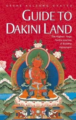 Guide to Dakini Land: The Highest Yoga Tantra Practice of Buddha Vajrayogini (Hardback)