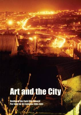 Art and the City: Review of the Cork City Council Per Cent for Art Scheme 1986-2003 (Paperback)