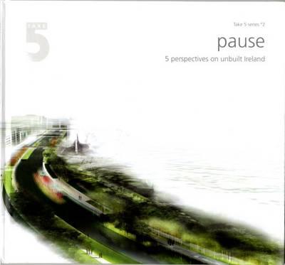 Take 5/2 - Pause: 5 Perspectives on Unbuilt Ireland - Take 5 No. 2 (Hardback)