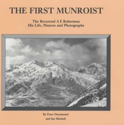 The First Munroist: Rev.A.E.Robertson - His Life, Munros and Photographs (Hardback)