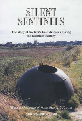 Silent Sentinels: The Story of Norfolk's Fixed Defences in the Twentieth Century (Paperback)
