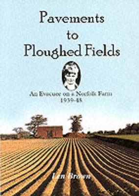 Pavements to Ploughed Fields: An Evacuee on a Norfolk Farm 1939-1948 (Paperback)