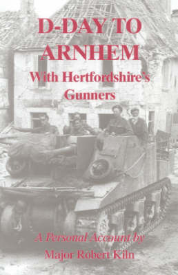 D-day to Arnhem with the Hertfordshire Gunners: A Personal Account (Hardback)