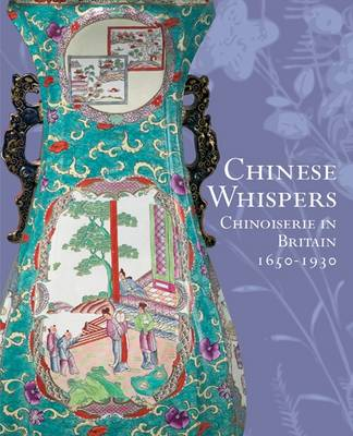 Chinese Whispers: Chinoiserie in Britain 1650-1930 (Paperback)