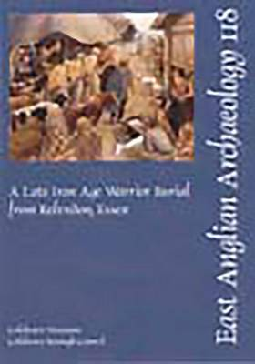 EAA 118: A Late Iron Age Warrior Burial from Kelvedon, Essex - East Anglian Archaeology Monograph 118 (Paperback)