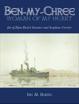 """Ben-my-chree - """"Woman of My Heart"""": Isle of Man Packet Steamer and Seaplane Carrier (Paperback)"""