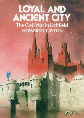 Loyal and Ancient City: Lichfield in the Civil Wars (Hardback)