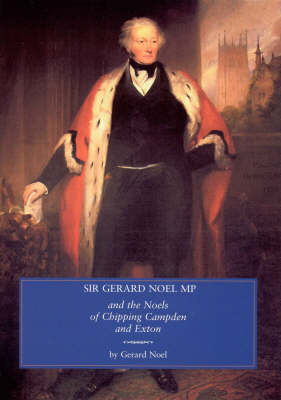Sir Gerard Noel M.P.: And the Noels of Chipping Campden and Exton (Hardback)
