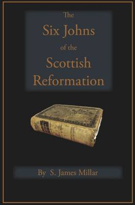 The Six Johns of the Scottish Reformation: With the Scots Confession of Faith, 1560 (Book)