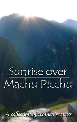 Sunrise Over Machu Picchu: A Collection of Women's Voices (Paperback)