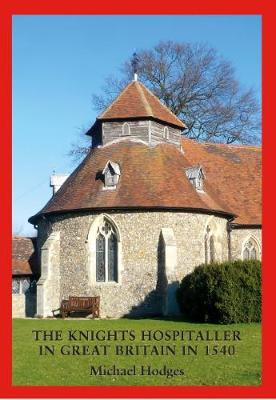 The Knights Hospitaller in Great Britain in 1540: A Survey of the Houses and Churches etc of  St John of Jerusalem including those earlier  belonging to the Knights Templar (Paperback)