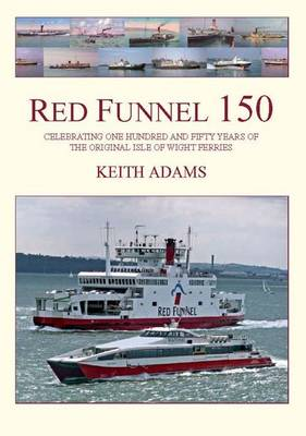 Red Funnel 150: Celebrating 150 Years of the Southampton Isle of Wight and South of England Royal Mail Steam Packet Co Ltd. The Original Isle of Wight Ferries (Hardback)