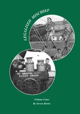 Legalised Mischief: v. 4: A History of the Scout Movement from a Grassroots Perspective (Paperback)