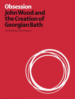 Obsession: John Wood and the Creation of Georgian Bath (Paperback)